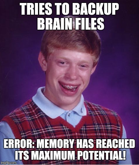Bad Luck Brian Meme | TRIES TO BACKUP BRAIN FILES ERROR: MEMORY HAS REACHED ITS MAXIMUM POTENTIAL! | image tagged in memes,bad luck brian | made w/ Imgflip meme maker