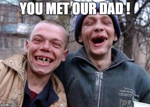 YOU MET OUR DAD ! | made w/ Imgflip meme maker