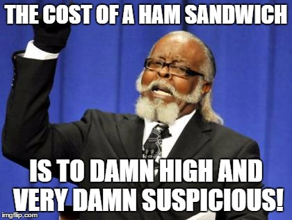 Too Damn High Meme | THE COST OF A HAM SANDWICH IS TO DAMN HIGH AND VERY DAMN SUSPICIOUS! | image tagged in memes,too damn high | made w/ Imgflip meme maker