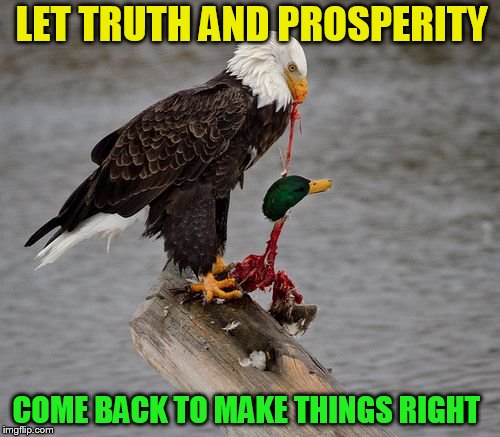 LET TRUTH AND PROSPERITY COME BACK TO MAKE THINGS RIGHT | made w/ Imgflip meme maker