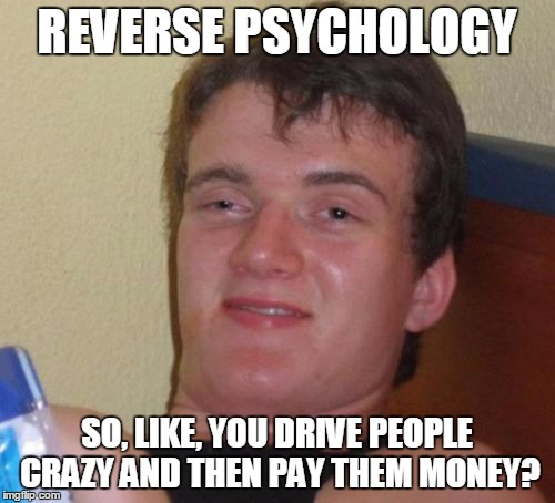 10 Guy Meme | REVERSE PSYCHOLOGY SO, LIKE, YOU DRIVE PEOPLE CRAZY AND THEN PAY THEM MONEY? | image tagged in memes,10 guy | made w/ Imgflip meme maker