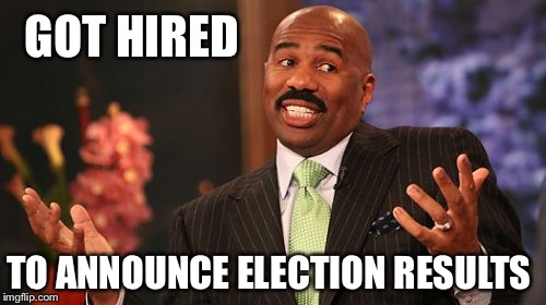 Steve's got this! | GOT HIRED TO ANNOUNCE ELECTION RESULTS | image tagged in memes,steve harvey,election 2016 | made w/ Imgflip meme maker