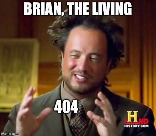 Ancient Aliens Meme | BRIAN, THE LIVING 404 | image tagged in memes,ancient aliens | made w/ Imgflip meme maker