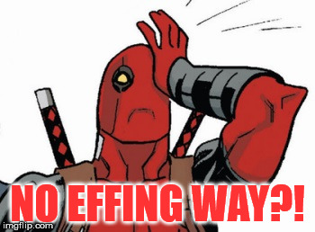 Deadpool - Facepalm | NO EFFING WAY?! | image tagged in deadpool - facepalm | made w/ Imgflip meme maker
