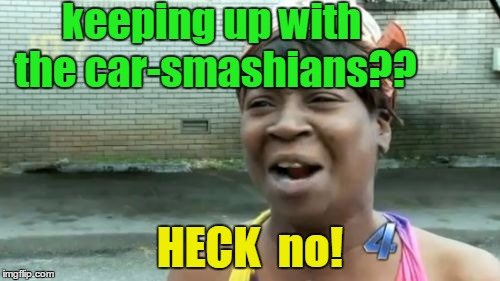 Aint Nobody Got Time For That Meme | keeping up with the car-smashians?? HECK  no! | image tagged in memes,aint nobody got time for that | made w/ Imgflip meme maker