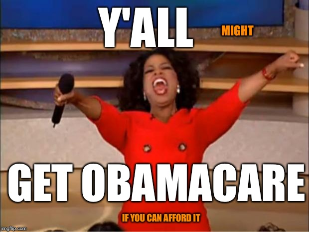 Oprah You Get A Meme | Y'ALL GET OBAMACARE MIGHT IF YOU CAN AFFORD IT | image tagged in memes,oprah you get a | made w/ Imgflip meme maker