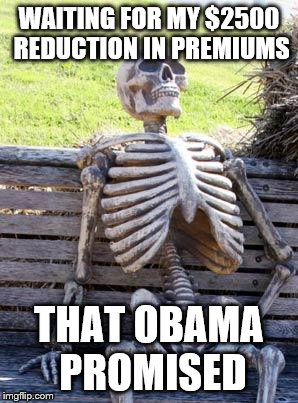 Waiting Skeleton Meme | WAITING FOR MY $2500 REDUCTION IN PREMIUMS THAT OBAMA PROMISED | image tagged in memes,waiting skeleton | made w/ Imgflip meme maker