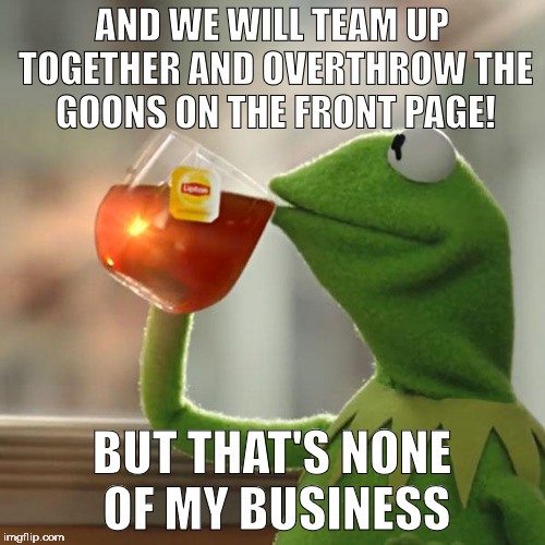 But Thats None Of My Business Meme | AND WE WILL TEAM UP TOGETHER AND OVERTHROW THE GOONS ON THE FRONT PAGE! BUT THAT'S NONE OF MY BUSINESS | image tagged in memes,but thats none of my business,kermit the frog | made w/ Imgflip meme maker