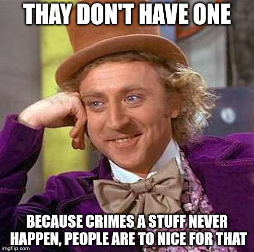 Creepy Condescending Wonka Meme | THAY DON'T HAVE ONE BECAUSE CRIMES A STUFF NEVER HAPPEN, PEOPLE ARE TO NICE FOR THAT | image tagged in memes,creepy condescending wonka | made w/ Imgflip meme maker