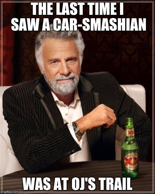 The Most Interesting Man In The World Meme | THE LAST TIME I SAW A CAR-SMASHIAN WAS AT OJ'S TRAIL | image tagged in memes,the most interesting man in the world | made w/ Imgflip meme maker