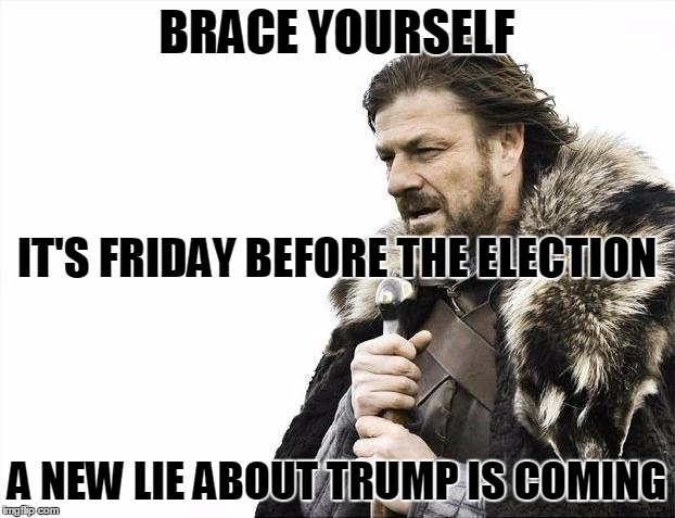 It's Time For The Friday Election Surprise! | BRACE YOURSELF A NEW LIE ABOUT TRUMP IS COMING IT'S FRIDAY BEFORE THE ELECTION | image tagged in memes,brace yourselves x is coming,election 2016,donald trump,hillary lies,media lies | made w/ Imgflip meme maker