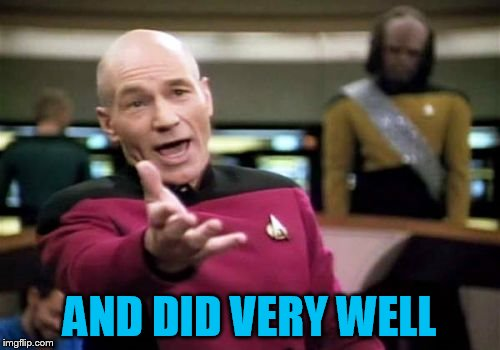 Picard Wtf Meme | AND DID VERY WELL | image tagged in memes,picard wtf | made w/ Imgflip meme maker