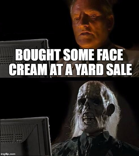 Ill Just Wait Here Meme | BOUGHT SOME FACE CREAM AT A YARD SALE | image tagged in memes,ill just wait here | made w/ Imgflip meme maker