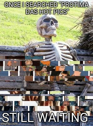 "Waiting Skeleton Meme |  ONCE I SEARCHED ""PROTIMA DAS HOT PICS""; STILL WAITING 