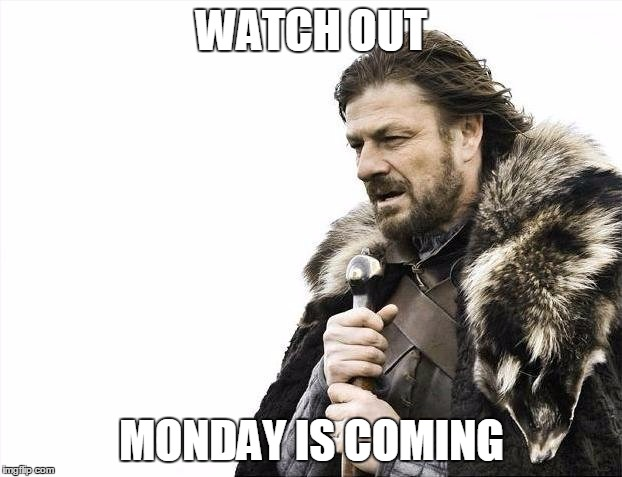 WATCH OUT MONDAY IS COMING | image tagged in memes,brace yourselves x is coming | made w/ Imgflip meme maker
