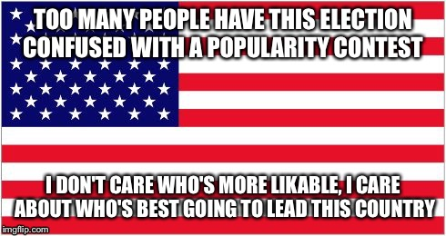 TOO MANY PEOPLE HAVE THIS ELECTION CONFUSED WITH A POPULARITY CONTEST I DON'T CARE WHO'S MORE LIKABLE, I CARE ABOUT WHO'S BEST GOING TO LEAD | image tagged in american flag | made w/ Imgflip meme maker