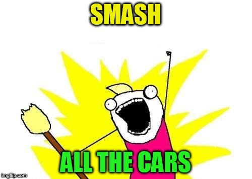 X All The Y Meme | SMASH ALL THE CARS | image tagged in memes,x all the y | made w/ Imgflip meme maker