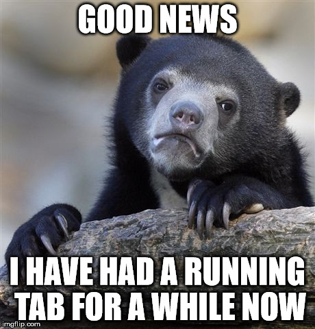 Confession Bear Meme | GOOD NEWS I HAVE HAD A RUNNING TAB FOR A WHILE NOW | image tagged in memes,confession bear | made w/ Imgflip meme maker