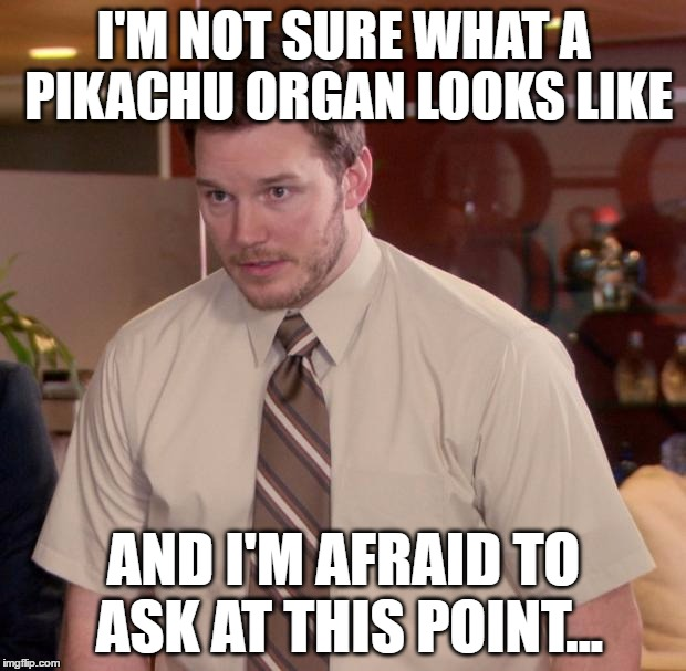 I'M NOT SURE WHAT A PIKACHU ORGAN LOOKS LIKE AND I'M AFRAID TO ASK AT THIS POINT... | made w/ Imgflip meme maker