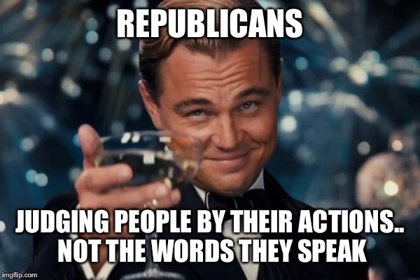 Republicans vs Democrats | REPUBLICANS JUDGING PEOPLE BY THEIR ACTIONS.. NOT THE WORDS THEY SPEAK | image tagged in memes,leonardo dicaprio cheers,republicans,democrats,hillary clinton,donald trump | made w/ Imgflip meme maker