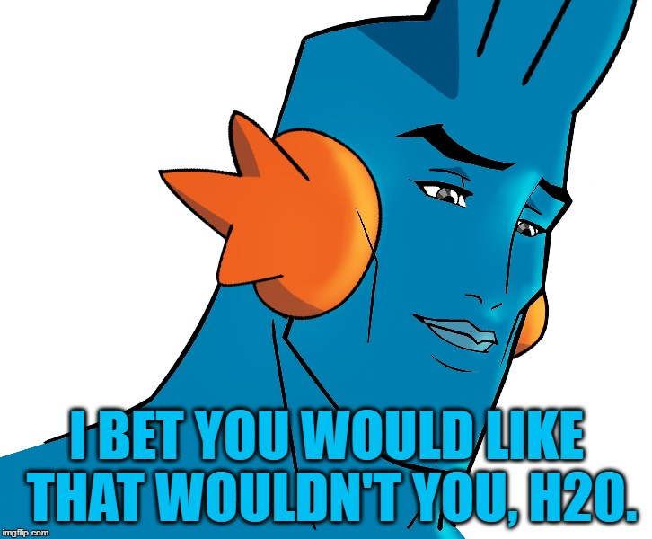 I BET YOU WOULD LIKE THAT WOULDN'T YOU, H20. | made w/ Imgflip meme maker