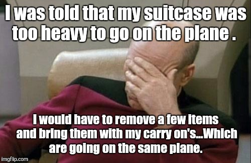 Captain Picard Facepalm Meme | I was told that my suitcase was too heavy to go on the plane . I would have to remove a few items and bring them with my carry on's...Which  | image tagged in memes,captain picard facepalm | made w/ Imgflip meme maker