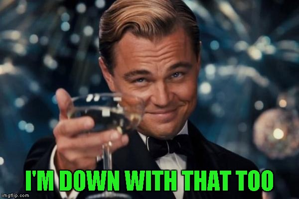 Leonardo Dicaprio Cheers Meme | I'M DOWN WITH THAT TOO | image tagged in memes,leonardo dicaprio cheers | made w/ Imgflip meme maker