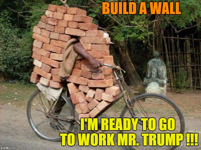 We Need Jobs Not Someone Fundraising From Foreign Governments ! | BUILD A WALL I'M READY TO GO TO WORK MR. TRUMP !!! | image tagged in wall,trump 2016 | made w/ Imgflip meme maker