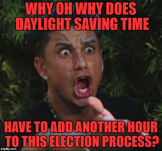 DJ Pauly D Meme | WHY OH WHY DOES DAYLIGHT SAVING TIME HAVE TO ADD ANOTHER HOUR TO THIS ELECTION PROCESS? | image tagged in memes,dj pauly d | made w/ Imgflip meme maker