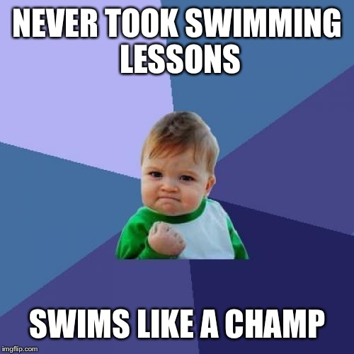 Success Kid Meme | NEVER TOOK SWIMMING LESSONS SWIMS LIKE A CHAMP | image tagged in memes,success kid | made w/ Imgflip meme maker