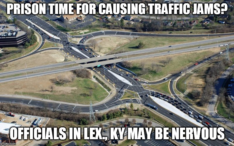 PRISON TIME FOR CAUSING TRAFFIC JAMS? OFFICIALS IN LEX., KY MAY BE NERVOUS | image tagged in traffic | made w/ Imgflip meme maker