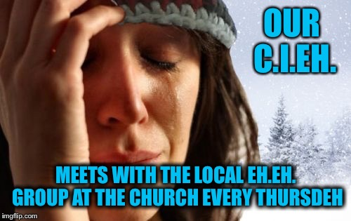 OUR C.I.EH. MEETS WITH THE LOCAL EH.EH. GROUP AT THE CHURCH EVERY THURSDEH | made w/ Imgflip meme maker