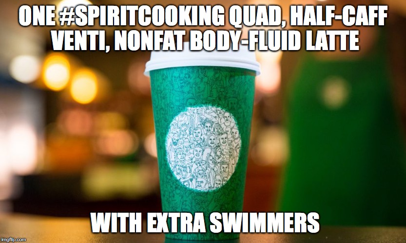 I know I shouldn't be doing this...BUT THEY'RE SO SICK! | ONE #SPIRITCOOKING QUAD, HALF-CAFF VENTI, NONFAT BODY-FLUID LATTE WITH EXTRA SWIMMERS | image tagged in starbucks,hrc,spiritcooking | made w/ Imgflip meme maker