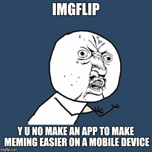 Y u no do this imgflip | IMGFLIP Y U NO MAKE AN APP TO MAKE MEMING EASIER ON A MOBILE DEVICE | image tagged in memes,y u no | made w/ Imgflip meme maker