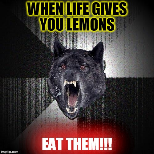 Insanity Wolf Meme | WHEN LIFE GIVES YOU LEMONS EAT THEM!!! | image tagged in memes,insanity wolf | made w/ Imgflip meme maker