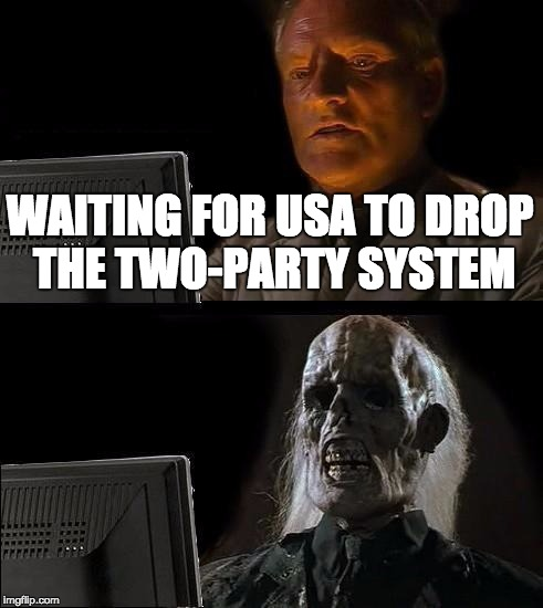 Ill Just Wait Here Meme | WAITING FOR USA TO DROP THE TWO-PARTY SYSTEM | image tagged in memes,ill just wait here | made w/ Imgflip meme maker