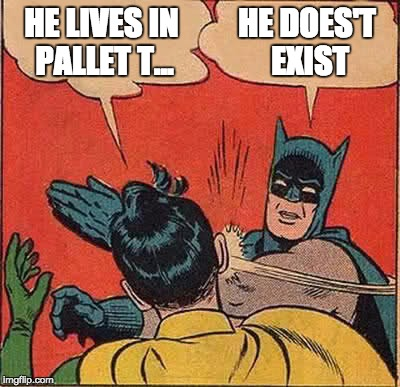 Batman Slapping Robin Meme | HE LIVES IN PALLET T... HE DOES'T EXIST | image tagged in memes,batman slapping robin | made w/ Imgflip meme maker
