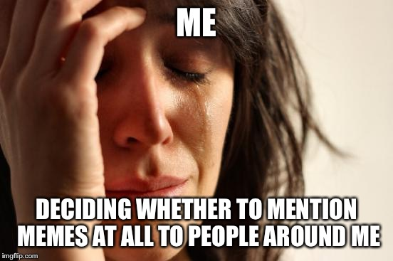 First World Problems Meme | ME DECIDING WHETHER TO MENTION MEMES AT ALL TO PEOPLE AROUND ME | image tagged in memes,first world problems | made w/ Imgflip meme maker