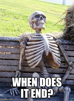Waiting Skeleton Meme | WHEN DOES IT END? | image tagged in memes,waiting skeleton | made w/ Imgflip meme maker