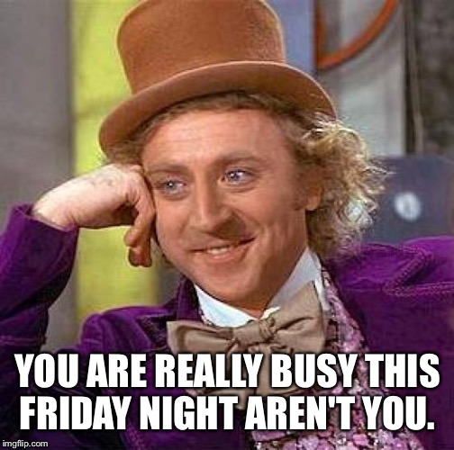 Creepy Condescending Wonka Meme | YOU ARE REALLY BUSY THIS FRIDAY NIGHT AREN'T YOU. | image tagged in memes,creepy condescending wonka | made w/ Imgflip meme maker