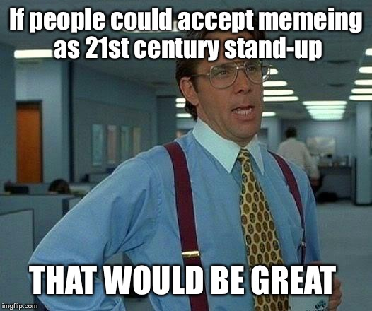 That Would Be Great Meme | If people could accept memeing as 21st century stand-up THAT WOULD BE GREAT | image tagged in memes,that would be great | made w/ Imgflip meme maker
