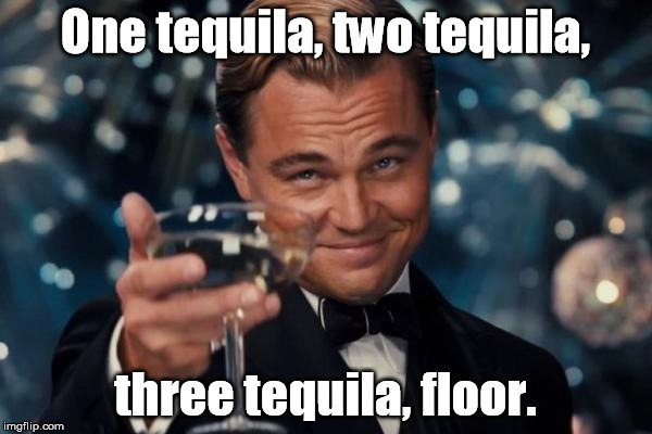 Leonardo Dicaprio Cheers Meme | One tequila, two tequila, three tequila, floor. | image tagged in memes,leonardo dicaprio cheers | made w/ Imgflip meme maker