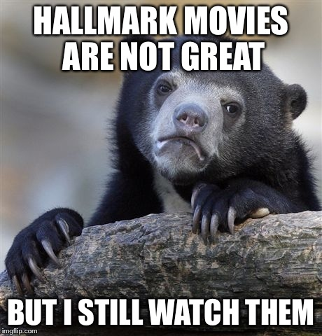 Confession Bear Meme | HALLMARK MOVIES ARE NOT GREAT BUT I STILL WATCH THEM | image tagged in memes,confession bear | made w/ Imgflip meme maker