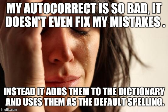 First World Problems Meme | MY AUTOCORRECT IS SO BAD, IT DOESN'T EVEN FIX MY MISTAKES . INSTEAD IT ADDS THEM TO THE DICTIONARY AND USES THEM AS THE DEFAULT SPELLING. | image tagged in memes,first world problems | made w/ Imgflip meme maker