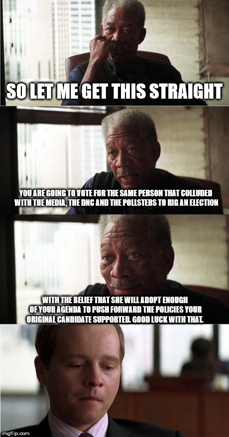 Morgan Freeman Good Luck Meme | SO LET ME GET THIS STRAIGHT YOU ARE GOING TO VOTE FOR THE SAME PERSON THAT COLLUDED WITH THE MEDIA, THE DNC AND THE POLLSTERS TO RIG AN ELEC | image tagged in memes,morgan freeman good luck | made w/ Imgflip meme maker