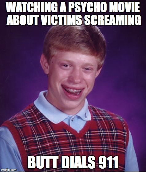 Butt Dials 911 | WATCHING A PSYCHO MOVIE ABOUT VICTIMS SCREAMING BUTT DIALS 911 | image tagged in memes,bad luck brian | made w/ Imgflip meme maker