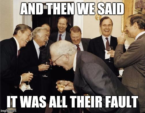 Republicans laughing | AND THEN WE SAID IT WAS ALL THEIR FAULT | image tagged in republicans laughing,memes | made w/ Imgflip meme maker