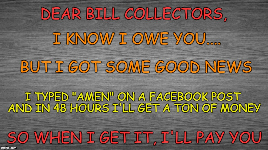 "Bill Collectors |  DEAR BILL COLLECTORS, I KNOW I OWE YOU.... BUT I GOT SOME GOOD NEWS; I TYPED ""AMEN"" ON A FACEBOOK POST AND IN 48 HOURS I'LL GET A TON OF MONEY; SO WHEN I GET IT, I'LL PAY YOU 