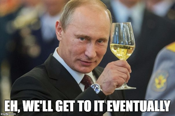 Putin Cheers | EH, WE'LL GET TO IT EVENTUALLY | image tagged in putin cheers | made w/ Imgflip meme maker