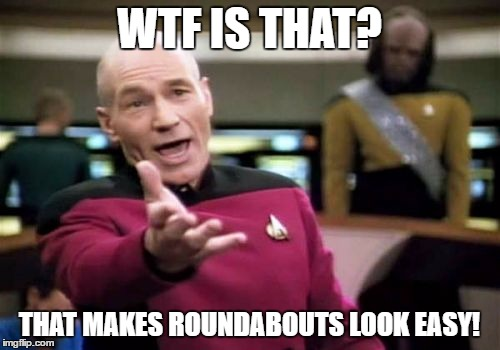 Picard Wtf Meme | WTF IS THAT? THAT MAKES ROUNDABOUTS LOOK EASY! | image tagged in memes,picard wtf | made w/ Imgflip meme maker